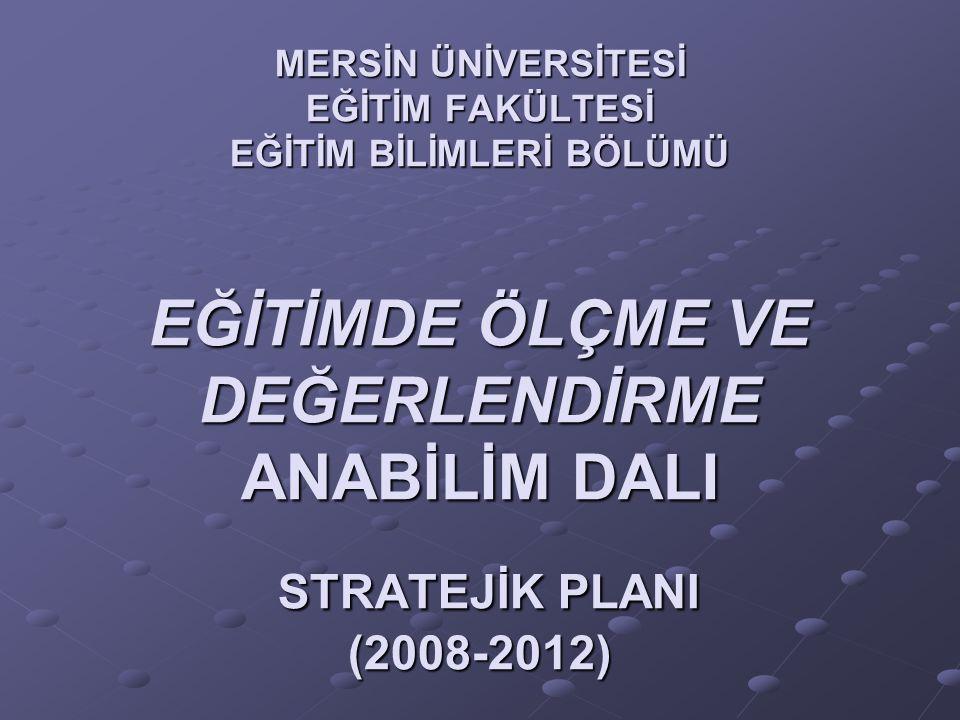 MERSİN ÜNİVERSİTESİ EĞİTİM FAKÜLTESİ EĞİTİM BİLİMLERİ BÖLÜMÜ EĞİTİMDE ÖLÇME VE DEĞERLENDİRME ANABİLİM DALI STRATEJİK PLANI (2008-2012)