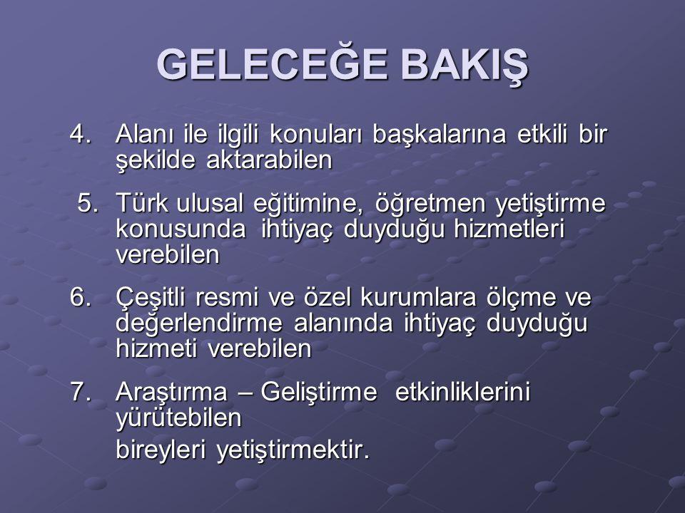 GELECEĞE BAKIŞ 4.Alanı ile ilgili konuları başkalarına etkili bir şekilde aktarabilen 5.Türk ulusal eğitimine, öğretmen yetiştirme konusunda ihtiyaç duyduğu hizmetleri verebilen 5.Türk ulusal eğitimine, öğretmen yetiştirme konusunda ihtiyaç duyduğu hizmetleri verebilen 6.Çeşitli resmi ve özel kurumlara ölçme ve değerlendirme alanında ihtiyaç duyduğu hizmeti verebilen 7.Araştırma – Geliştirme etkinliklerini yürütebilen bireyleri yetiştirmektir.