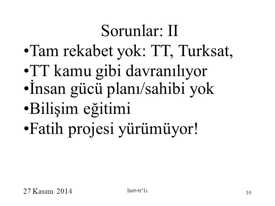 27 Kasım 2014 Inet-tr 1ı 10 Sorunlar: II Tam rekabet yok: TT, Turksat, TT kamu gibi davranılıyor İnsan gücü planı/sahibi yok Bilişim eğitimi Fatih projesi yürümüyor.
