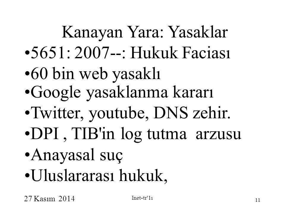 27 Kasım 2014 Inet-tr 1ı 11 Kanayan Yara: Yasaklar 5651: 2007--: Hukuk Faciası 60 bin web yasaklı Google yasaklanma kararı Twitter, youtube, DNS zehir.