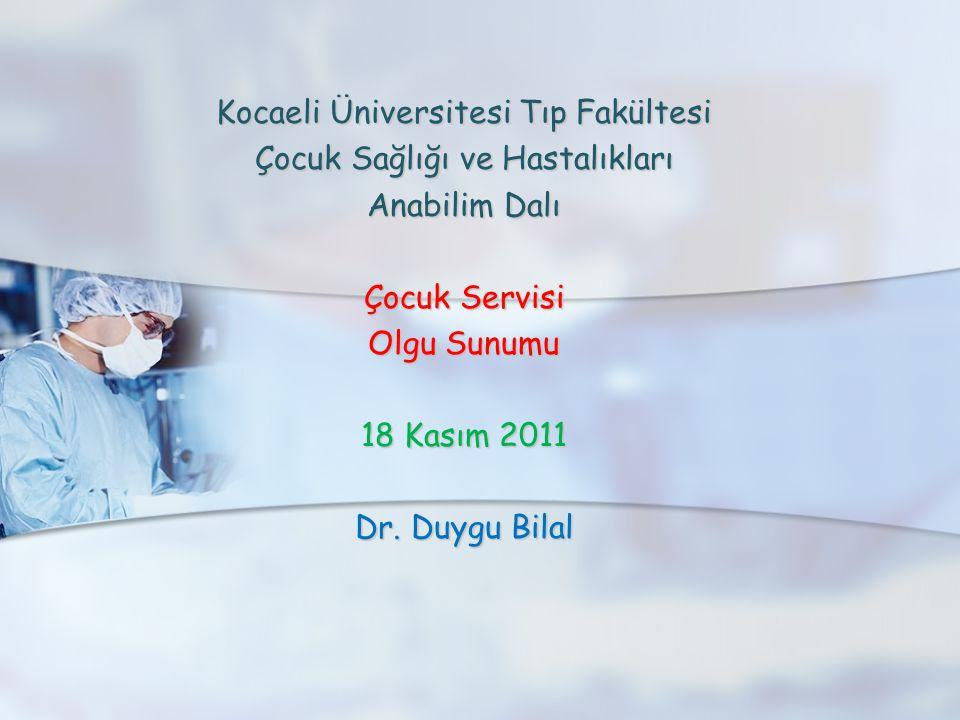 Kocaeli Üniversitesi Tıp Fakültesi Çocuk Sağlığı ve Hastalıkları Anabilim Dalı Çocuk Servisi Olgu Sunumu 18 Kasım 2011 Dr. Duygu Bilal