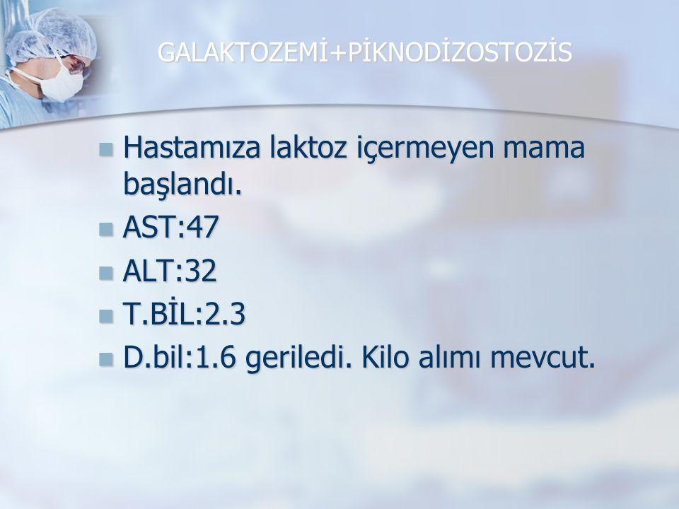 GALAKTOZEMİ+PİKNODİZOSTOZİS Hastamıza laktoz içermeyen mama başlandı. Hastamıza laktoz içermeyen mama başlandı. AST:47 AST:47 ALT:32 ALT:32 T.BİL:2.3