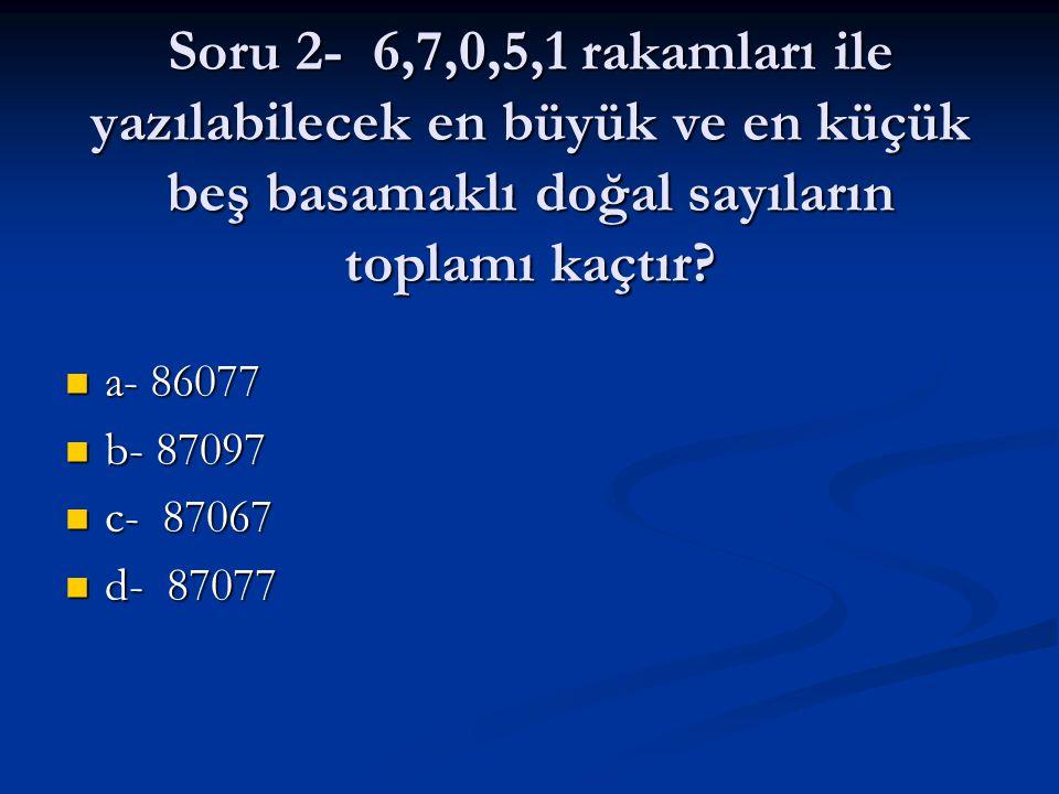 Soru 2- 6,7,0,5,1 rakamları ile yazılabilecek en büyük ve en küçük beş basamaklı doğal sayıların toplamı kaçtır? a- 86077 a- 86077 b- 87097 b- 87097 c