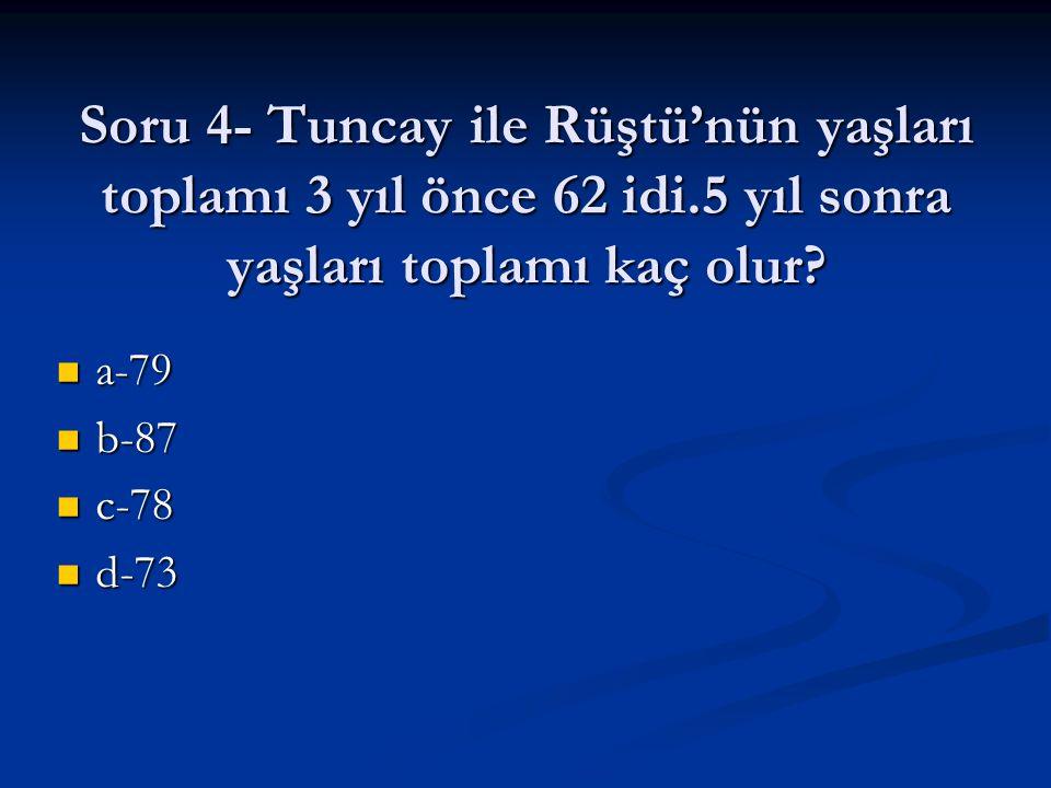 Soru 4- Tuncay ile Rüştü'nün yaşları toplamı 3 yıl önce 62 idi.5 yıl sonra yaşları toplamı kaç olur? a-79 a-79 b-87 b-87 c-78 c-78 d-73 d-73