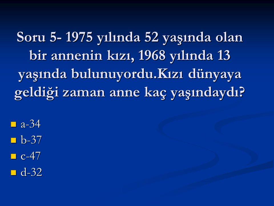 Soru 5- 1975 yılında 52 yaşında olan bir annenin kızı, 1968 yılında 13 yaşında bulunuyordu.Kızı dünyaya geldiği zaman anne kaç yaşındaydı? a-34 a-34 b