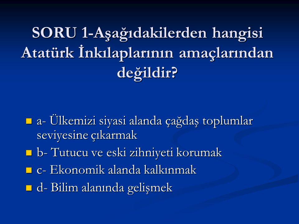 SORU 1-Aşağıdakilerden hangisi Atatürk İnkılaplarının amaçlarından değildir? a- Ülkemizi siyasi alanda çağdaş toplumlar seviyesine çıkarmak a- Ülkemiz