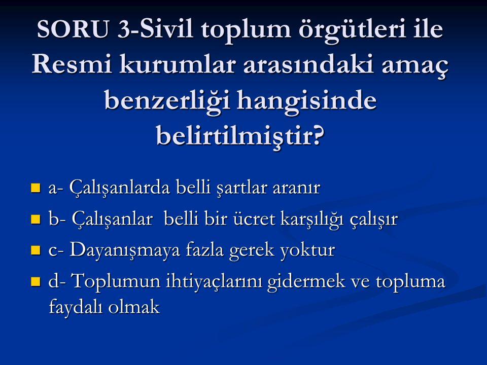 SORU 3- Sivil toplum örgütleri ile Resmi kurumlar arasındaki amaç benzerliği hangisinde belirtilmiştir? a- Çalışanlarda belli şartlar aranır a- Çalışa
