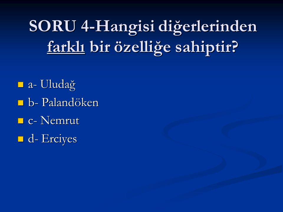 SORU 4-Hangisi diğerlerinden farklı bir özelliğe sahiptir? a- Uludağ a- Uludağ b- Palandöken b- Palandöken c- Nemrut c- Nemrut d- Erciyes d- Erciyes