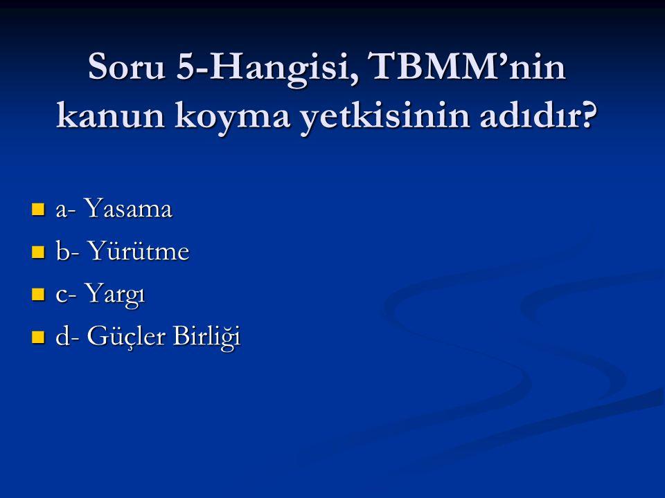 Soru 5-Hangisi, TBMM'nin kanun koyma yetkisinin adıdır? a- Yasama a- Yasama b- Yürütme b- Yürütme c- Yargı c- Yargı d- Güçler Birliği d- Güçler Birliğ