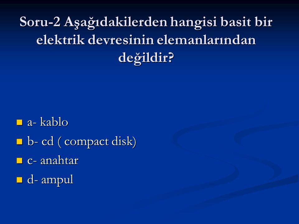 Soru-2 Aşağıdakilerden hangisi basit bir elektrik devresinin elemanlarından değildir? a- kablo a- kablo b- cd ( compact disk) b- cd ( compact disk) c-