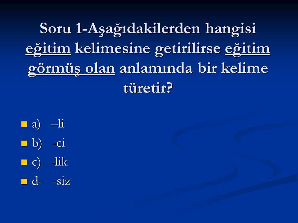 Soru 1-Aşağıdakilerden hangisi eğitim kelimesine getirilirse eğitim görmüş olan anlamında bir kelime türetir? a) –li a) –li b) -ci b) -ci c) -lik c) -