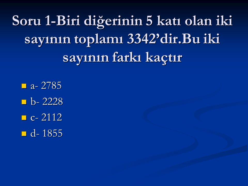 Soru 1-Biri diğerinin 5 katı olan iki sayının toplamı 3342'dir.Bu iki sayının farkı kaçtır a- 2785 a- 2785 b- 2228 b- 2228 c- 2112 c- 2112 d- 1855 d-