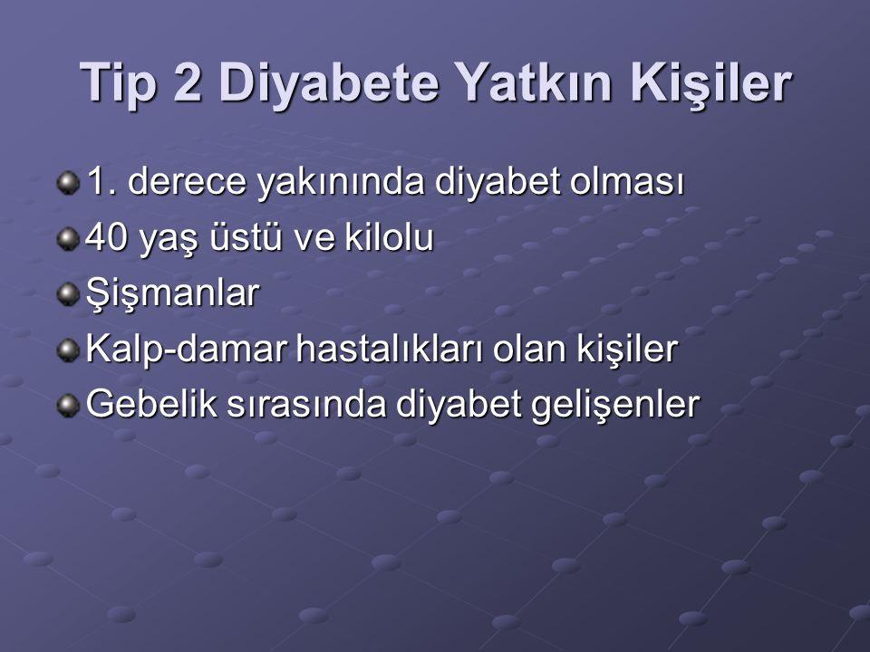Tip 2 Diyabete Yatkın Kişiler 1. derece yakınında diyabet olması 40 yaş üstü ve kilolu Şişmanlar Kalp-damar hastalıkları olan kişiler Gebelik sırasınd