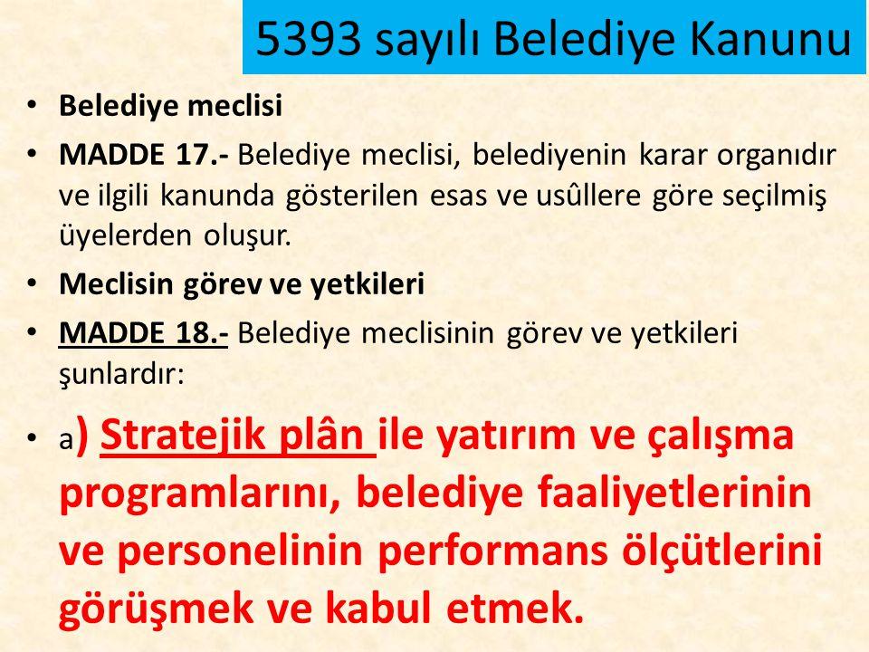 5393 sayılı Belediye Kanunu Belediye meclisi MADDE 17.- Belediye meclisi, belediyenin karar organıdır ve ilgili kanunda gösterilen esas ve usûllere gö