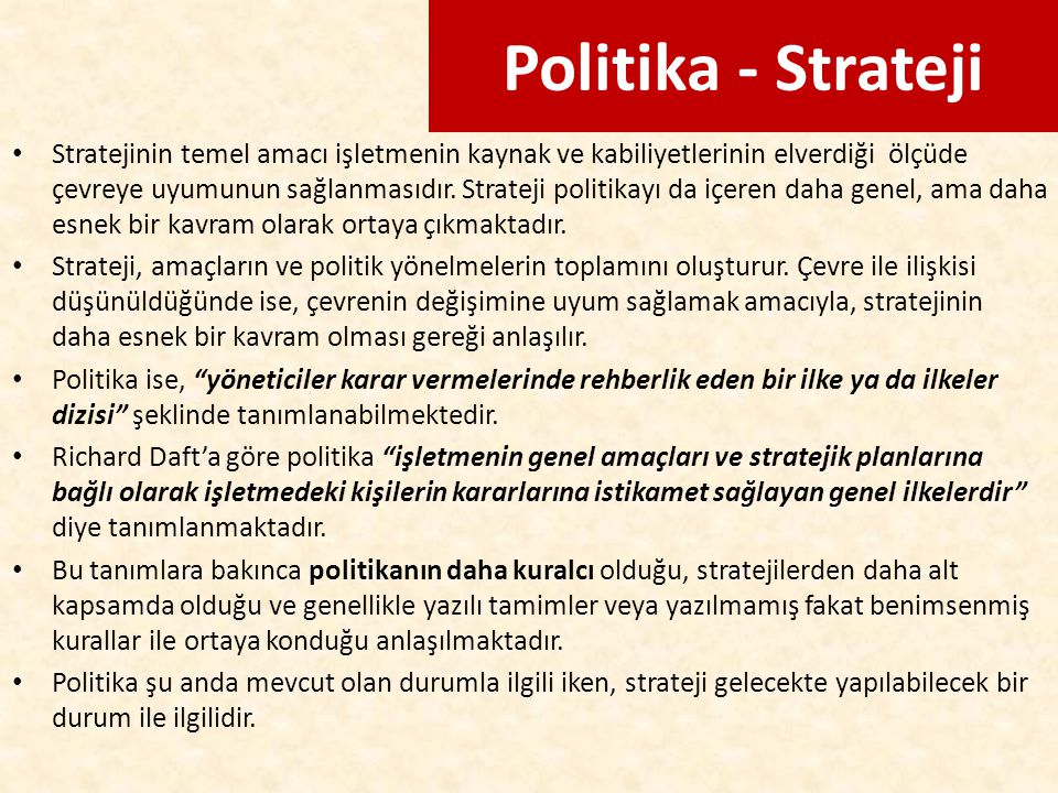 Politika - Strateji Stratejinin temel amacı işletmenin kaynak ve kabiliyetlerinin elverdiği ölçüde çevreye uyumunun sağlanmasıdır. Strateji politikayı