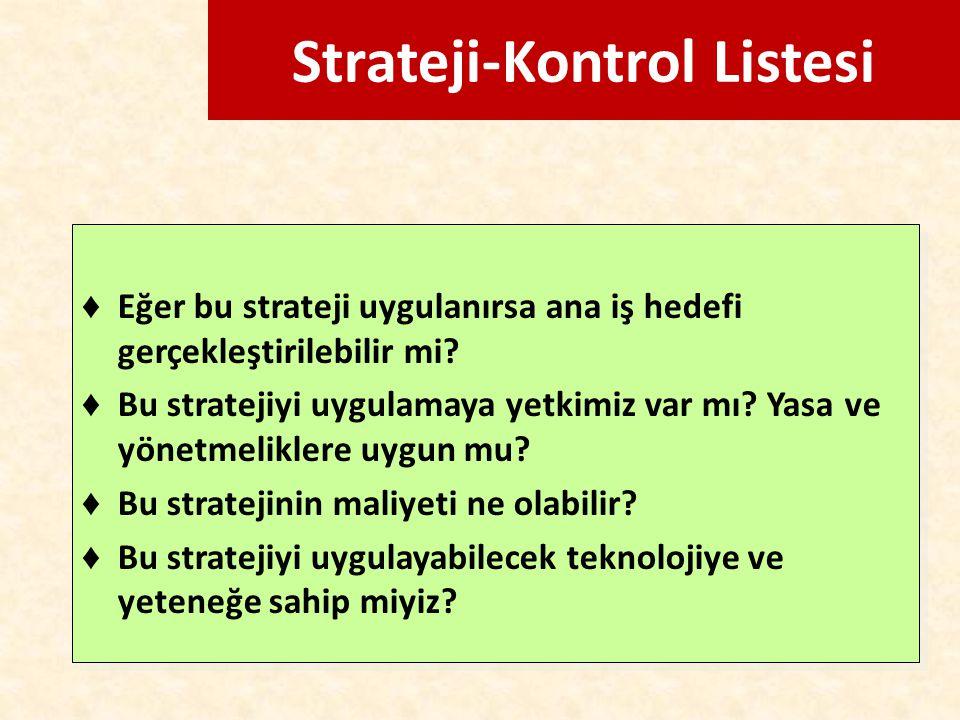 Strateji-Kontrol Listesi ♦ Eğer bu strateji uygulanırsa ana iş hedefi gerçekleştirilebilir mi? ♦ Bu stratejiyi uygulamaya yetkimiz var mı? Yasa ve yön