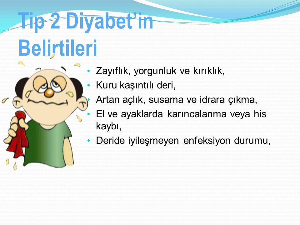 Tip 2 Diyabet'in Belirtileri Zayıflık, yorgunluk ve kırıklık, Kuru kaşıntılı deri, Artan açlık, susama ve idrara çıkma, El ve ayaklarda karıncalanma v