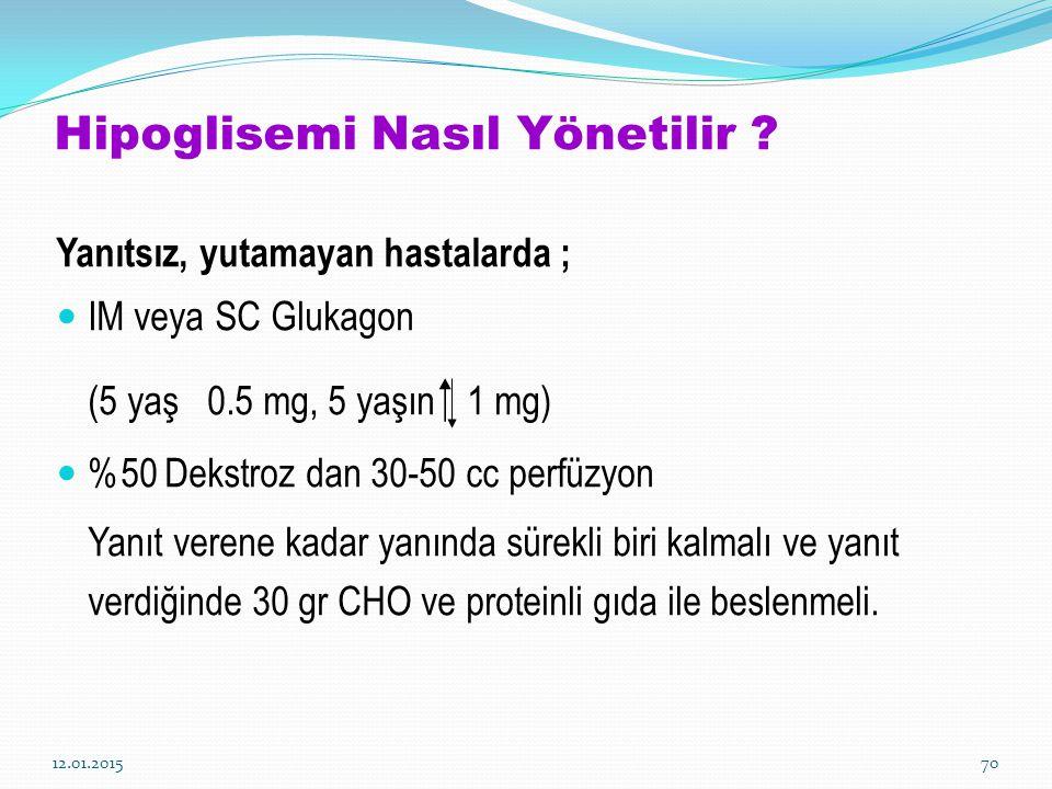 12.01.201570 Hipoglisemi Nasıl Yönetilir ? Yanıtsız, yutamayan hastalarda ; IM veya SC Glukagon (5 yaş 0.5 mg, 5 yaşın  1 mg) %50 Dekstroz dan 30-50