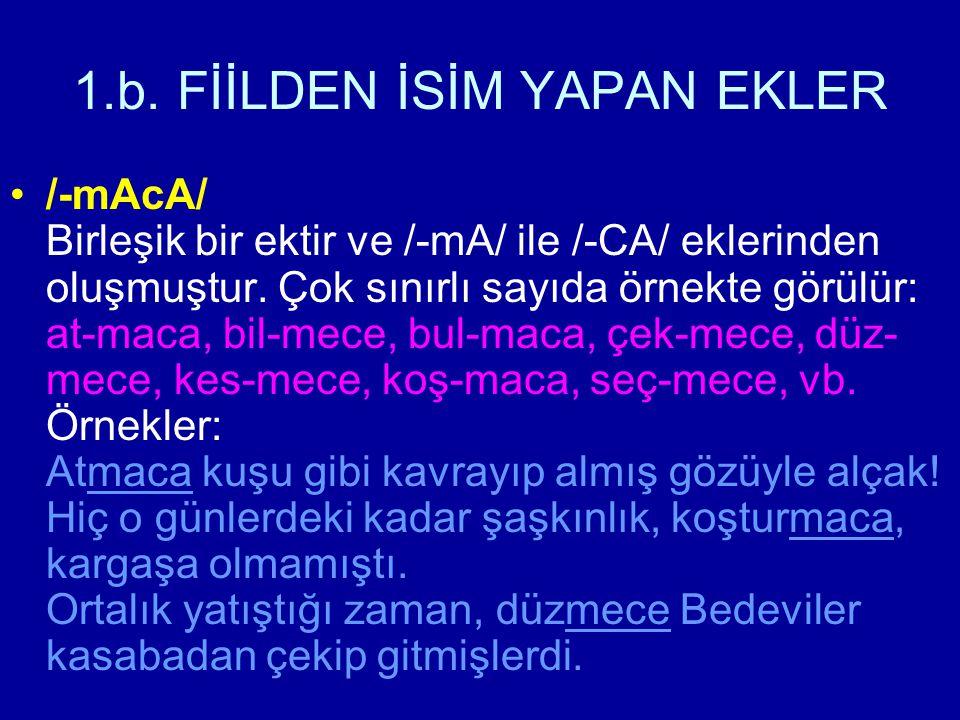1.b. FİİLDEN İSİM YAPAN EKLER /-mAcA/ Birleşik bir ektir ve /-mA/ ile /-CA/ eklerinden oluşmuştur. Çok sınırlı sayıda örnekte görülür: at-maca, bil-me