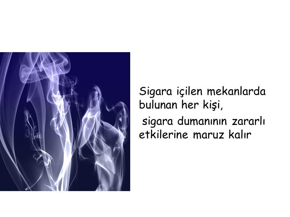 Sigara içilen mekanlarda bulunan her kişi, sigara dumanının zararlı etkilerine maruz kalır