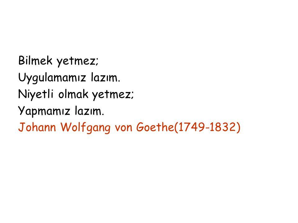 Bilmek yetmez; Uygulamamız lazım. Niyetli olmak yetmez; Yapmamız lazım. Johann Wolfgang von Goethe(1749-1832)