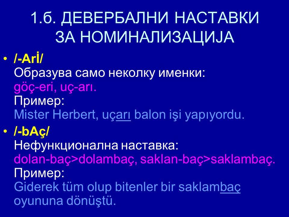 1.б. ДЕВЕРБАЛНИ НАСТАВКИ ЗА НОМИНАЛИЗАЦИЈА /-Arİ/ Образува само неколку именки: göç-eri, uç-arı.