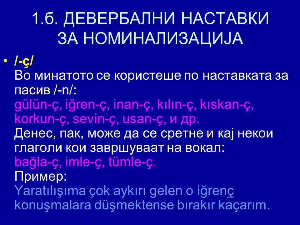 1.б. ДЕВЕРБАЛНИ НАСТАВКИ ЗА НОМИНАЛИЗАЦИЈА /-ç/ Во минатото се користеше по наставката за пасив /-n/: gülün-ç, iğren-ç, inan-ç, kılın-ç, kıskan-ç, kor