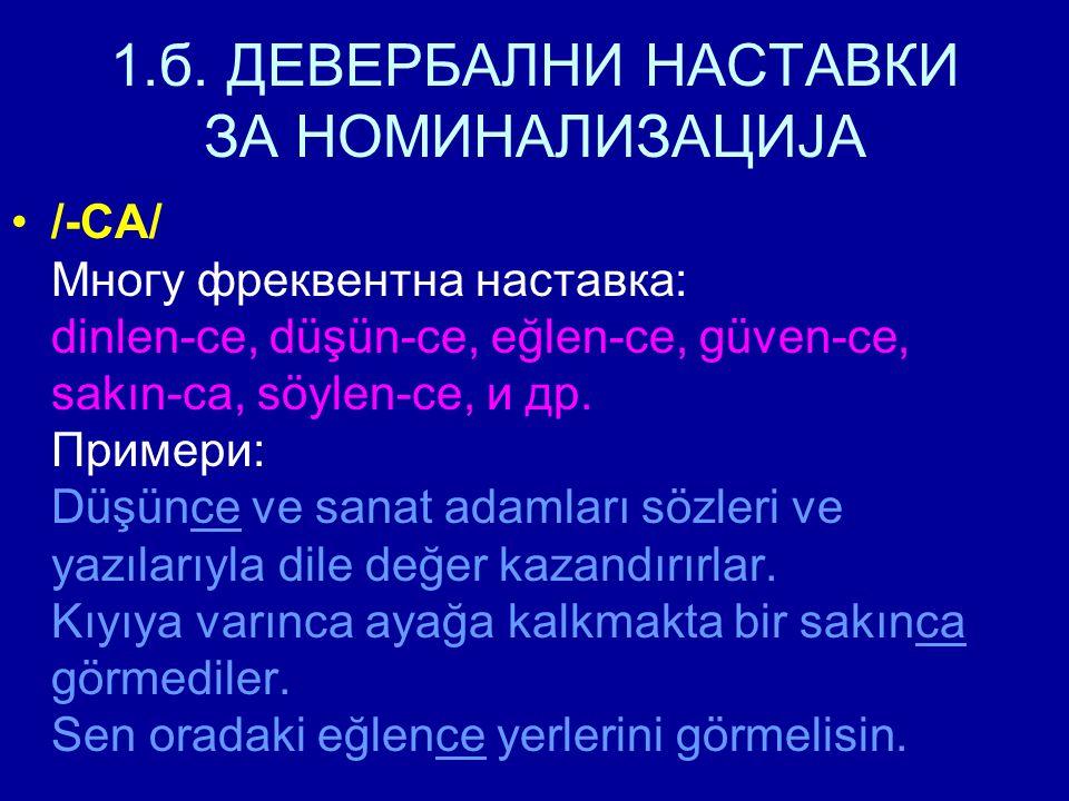 1.б. ДЕВЕРБАЛНИ НАСТАВКИ ЗА НОМИНАЛИЗАЦИЈА /-CA/ Многу фреквентна наставка: dinlen-ce, düşün-ce, eğlen-ce, güven-ce, sakın-ca, söylen-ce, и др. Пример