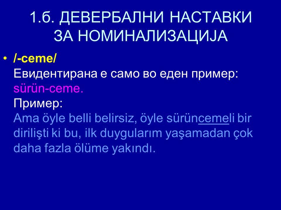 1.б. ДЕВЕРБАЛНИ НАСТАВКИ ЗА НОМИНАЛИЗАЦИЈА /-ceme/ Евидентирана е само во еден пример: sürün-ceme.