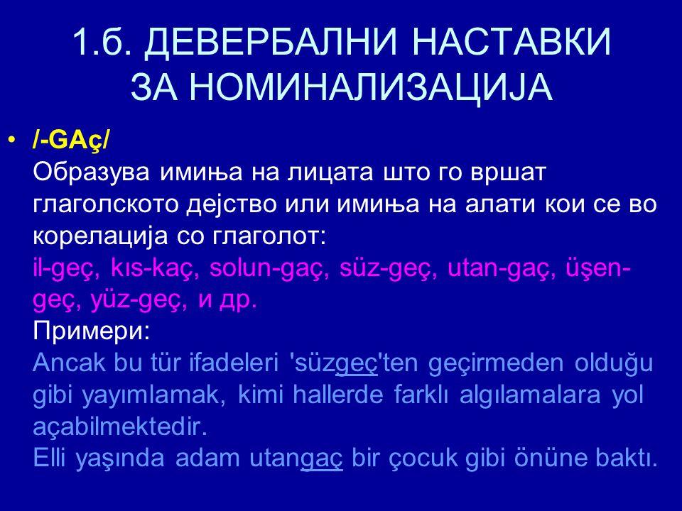 1.б. ДЕВЕРБАЛНИ НАСТАВКИ ЗА НОМИНАЛИЗАЦИЈА /-GAç/ Образува имиња на лицата што го вршат глаголското дејство или имиња на алати кои се во корелација со