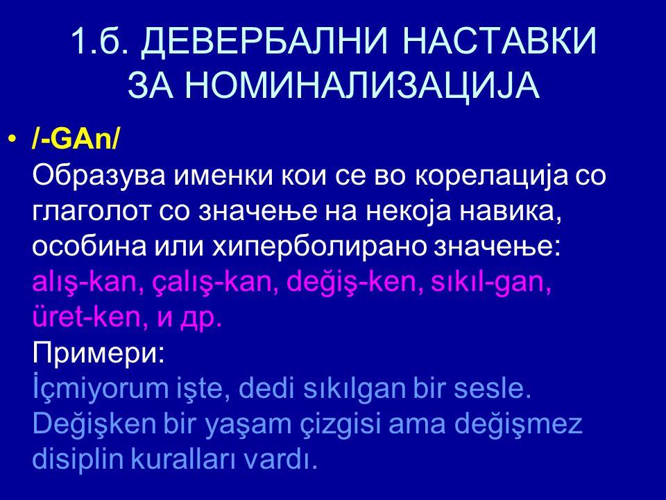 1.б. ДЕВЕРБАЛНИ НАСТАВКИ ЗА НОМИНАЛИЗАЦИЈА /-GAn/ Образува именки кои се во корелација со глаголот со значење на некоја навика, особина или хиперболир