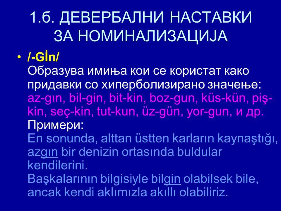 1.б. ДЕВЕРБАЛНИ НАСТАВКИ ЗА НОМИНАЛИЗАЦИЈА /-Gİn/ Образува имиња кои се користат како придавки со хиперболизирано значење: az-gın, bil-gin, bit-kin, b