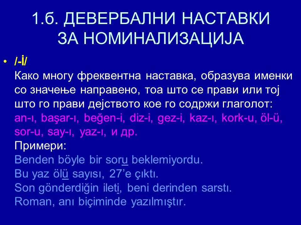 1.б. ДЕВЕРБАЛНИ НАСТАВКИ ЗА НОМИНАЛИЗАЦИЈА /-İ/ Како многу фреквентна наставка, образува именки со значење направено, тоа што се прави или тој што го