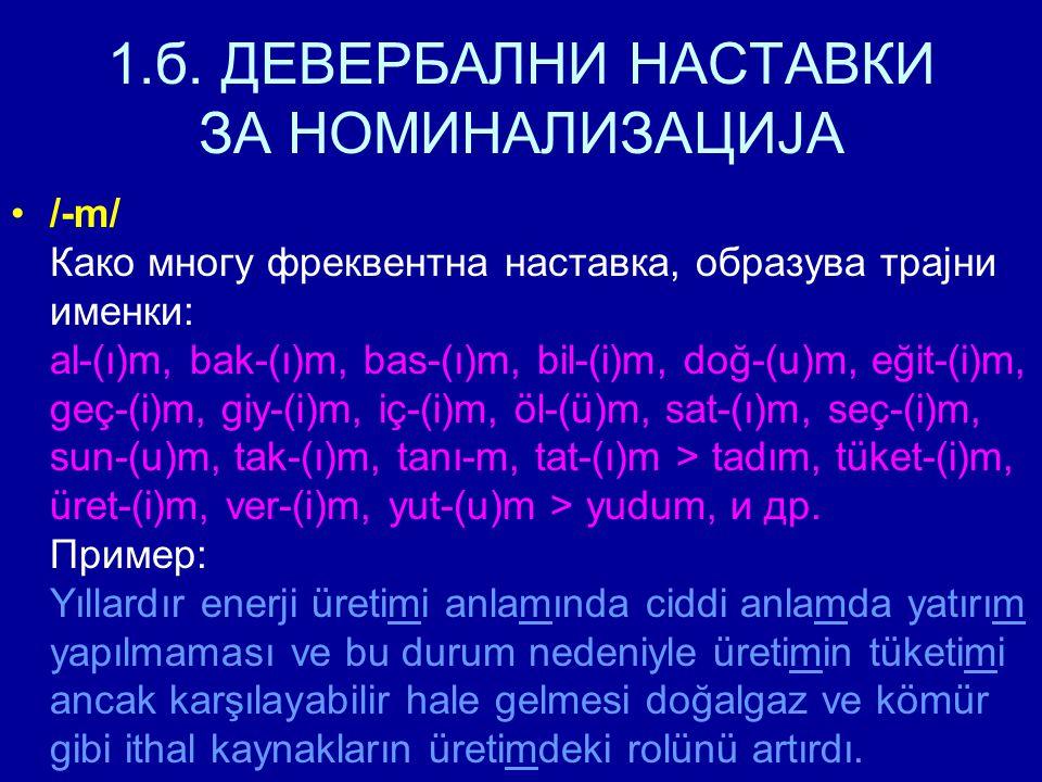1.б. ДЕВЕРБАЛНИ НАСТАВКИ ЗА НОМИНАЛИЗАЦИЈА /-m/ Како многу фреквентна наставка, образува трајни именки: al-(ı)m, bak-(ı)m, bas-(ı)m, bil-(i)m, doğ-(u)