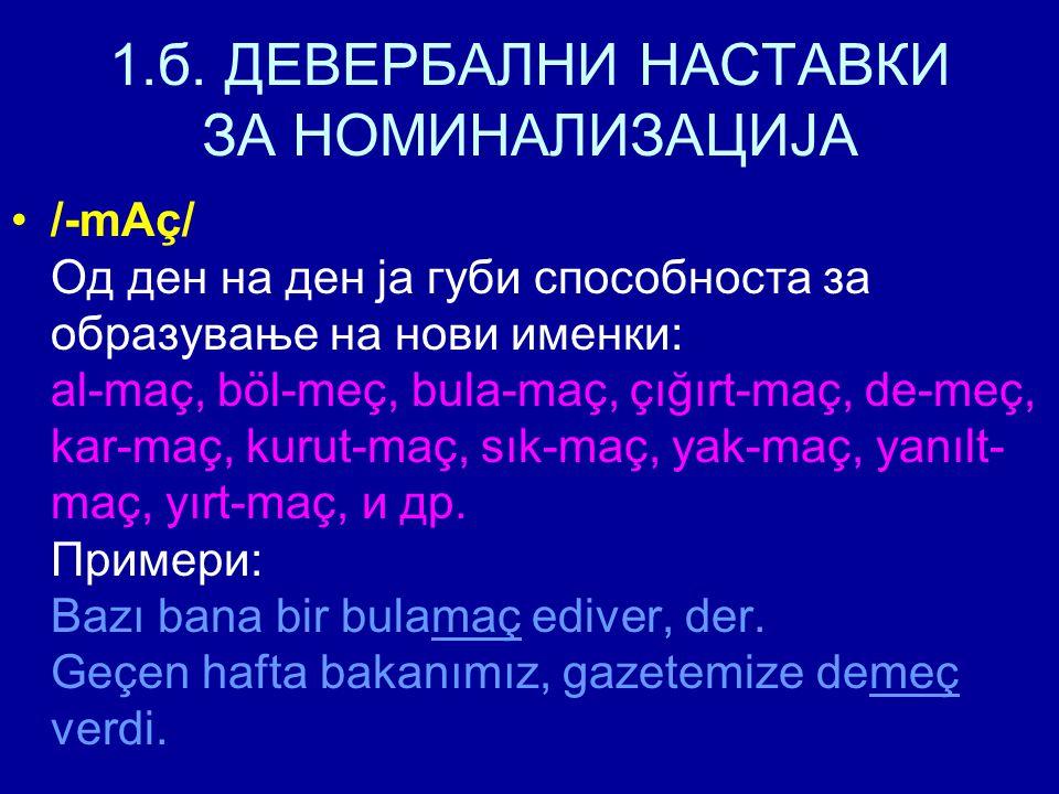 1.б. ДЕВЕРБАЛНИ НАСТАВКИ ЗА НОМИНАЛИЗАЦИЈА /-mAç/ Од ден на ден ја губи способноста за образување на нови именки: al-maç, böl-meç, bula-maç, çığırt-ma