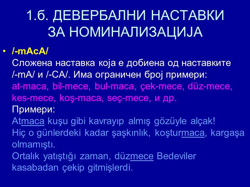 1.б. ДЕВЕРБАЛНИ НАСТАВКИ ЗА НОМИНАЛИЗАЦИЈА /-mAcA/ Сложена наставка која е добиена од наставките /-mA/ и /-CA/. Има ограничен број примери: at-maca, b