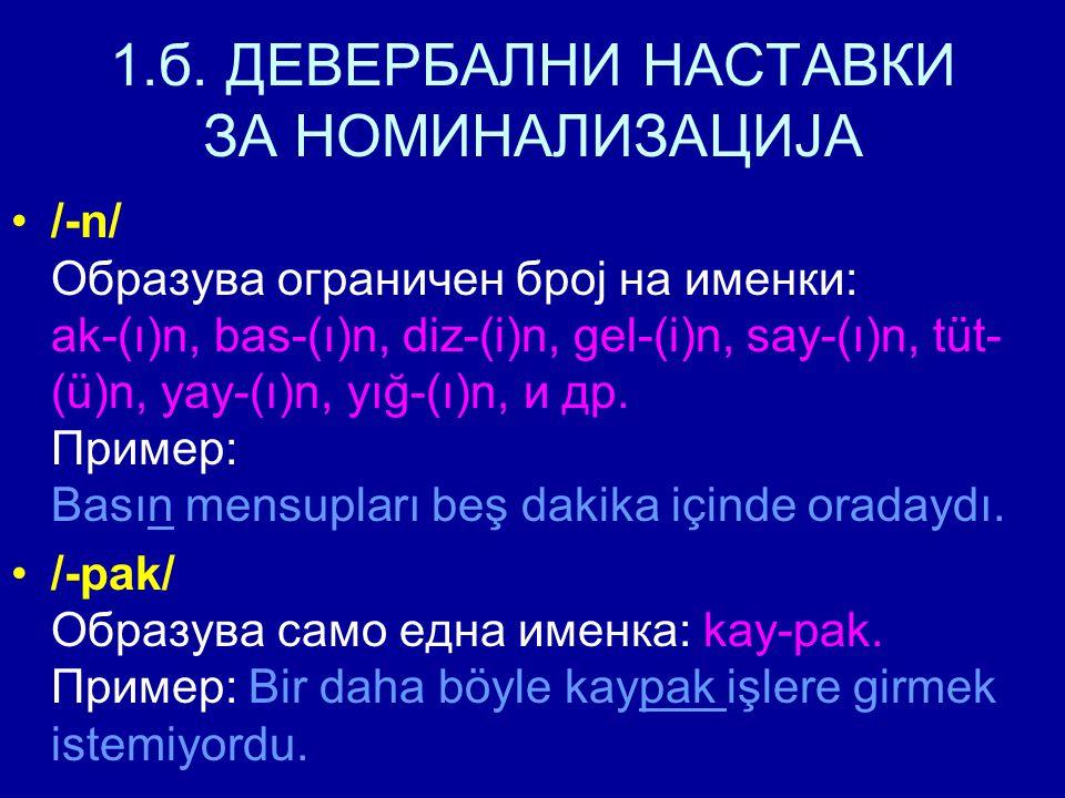 1.б. ДЕВЕРБАЛНИ НАСТАВКИ ЗА НОМИНАЛИЗАЦИЈА /-n/ Образува ограничен број на именки: ak-(ı)n, bas-(ı)n, diz-(i)n, gel-(i)n, say-(ı)n, tüt- (ü)n, yay-(ı)