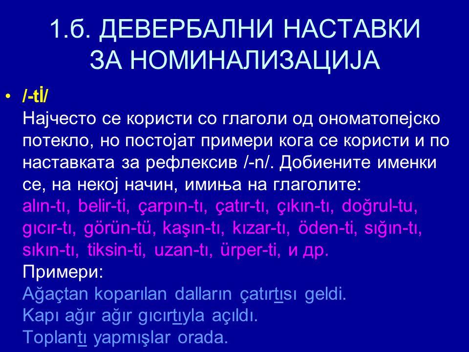 1.б. ДЕВЕРБАЛНИ НАСТАВКИ ЗА НОМИНАЛИЗАЦИЈА /-tİ/ Најчесто се користи со глаголи од ономатопејско потекло, но постојат примери кога се користи и по нас