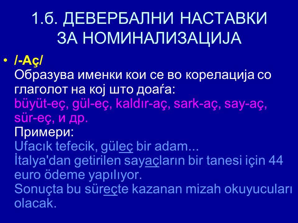1.б. ДЕВЕРБАЛНИ НАСТАВКИ ЗА НОМИНАЛИЗАЦИЈА /-Aç/ Образува именки кои се во корелација со глаголот на кој што доаѓа: büyüt-eç, gül-eç, kaldır-aç, sark-