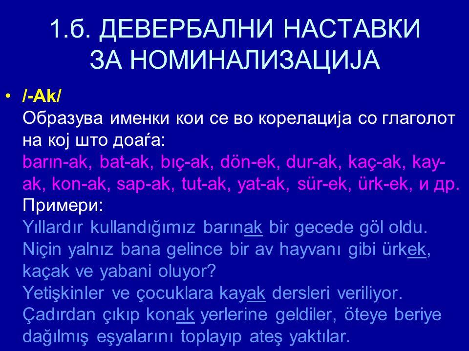 1.б. ДЕВЕРБАЛНИ НАСТАВКИ ЗА НОМИНАЛИЗАЦИЈА /-Ak/ Образува именки кои се во корелација со глаголот на кој што доаѓа: barın-ak, bat-ak, bıç-ak, dön-ek,