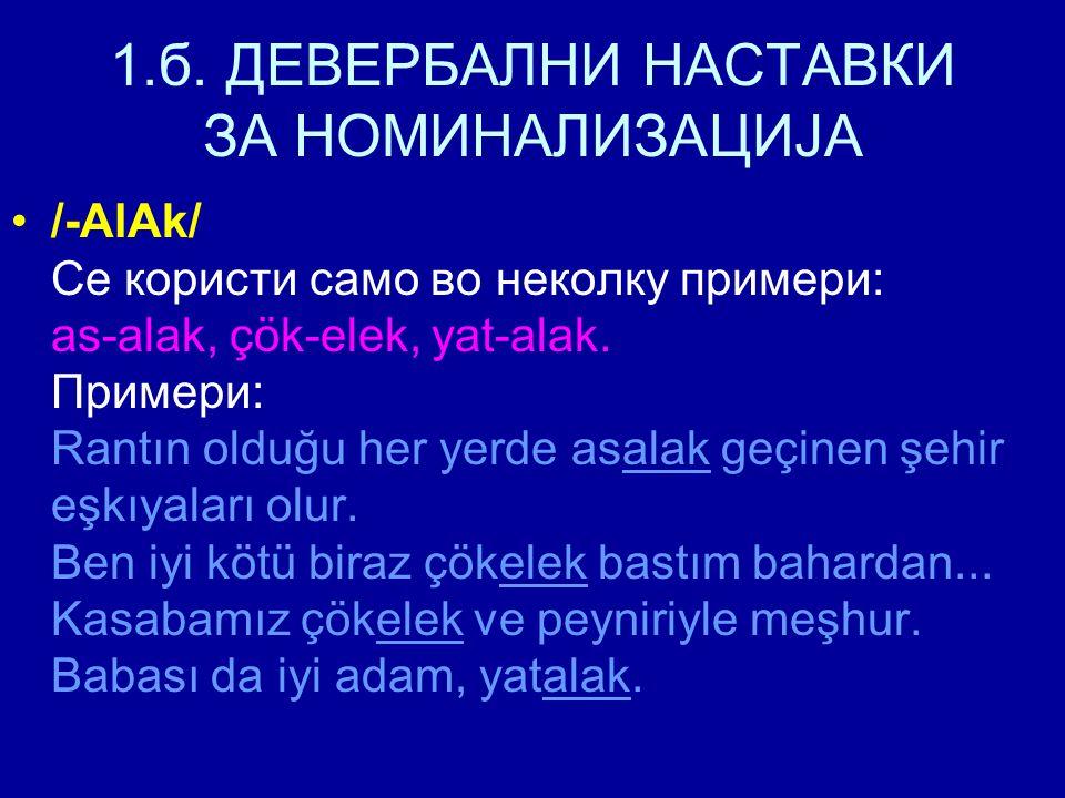 1.б. ДЕВЕРБАЛНИ НАСТАВКИ ЗА НОМИНАЛИЗАЦИЈА /-AlAk/ Се користи само во неколку примери: as-alak, çök-elek, yat-alak. Примери: Rantın olduğu her yerde a
