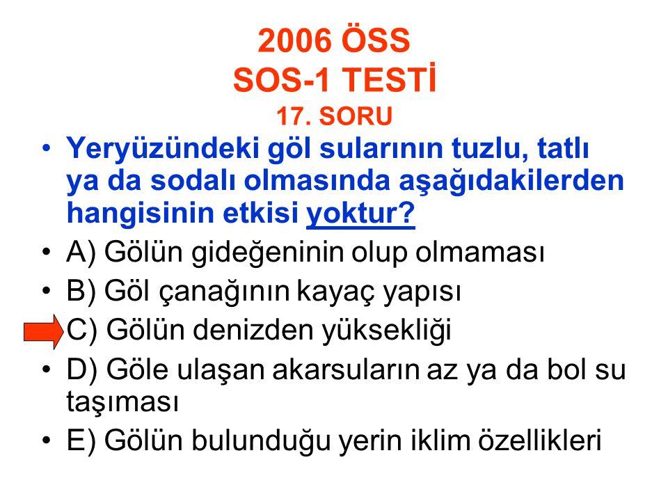 2006 ÖSS SOS-1 TESTİ 17. SORU Yeryüzündeki göl sularının tuzlu, tatlı ya da sodalı olmasında aşağıdakilerden hangisinin etkisi yoktur? A) Gölün gideğe