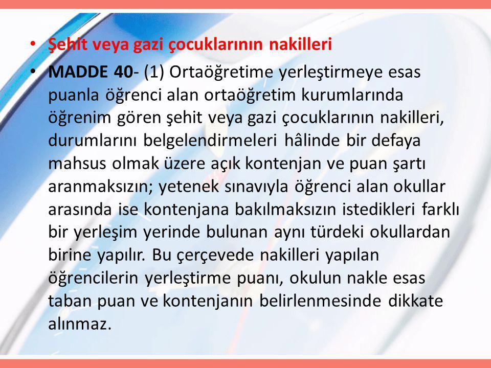 Şehit veya gazi çocuklarının nakilleri MADDE 40- (1) Ortaöğretime yerleştirmeye esas puanla öğrenci alan ortaöğretim kurumlarında öğrenim gören şehit