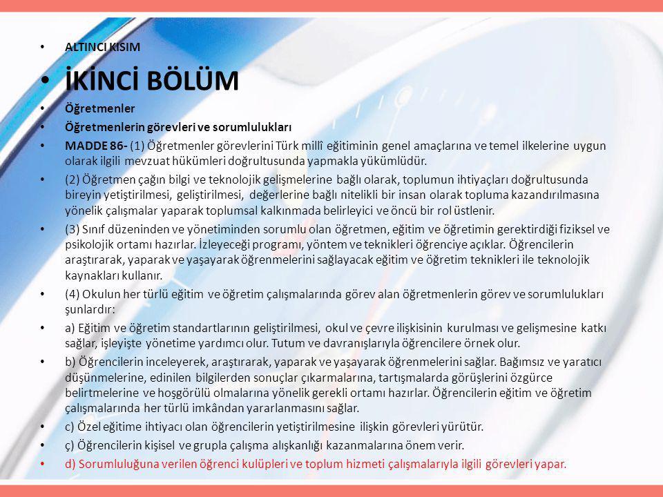 ALTINCI KISIM İKİNCİ BÖLÜM Öğretmenler Öğretmenlerin görevleri ve sorumlulukları MADDE 86- (1) Öğretmenler görevlerini Türk millî eğitiminin genel amaçlarına ve temel ilkelerine uygun olarak ilgili mevzuat hükümleri doğrultusunda yapmakla yükümlüdür.
