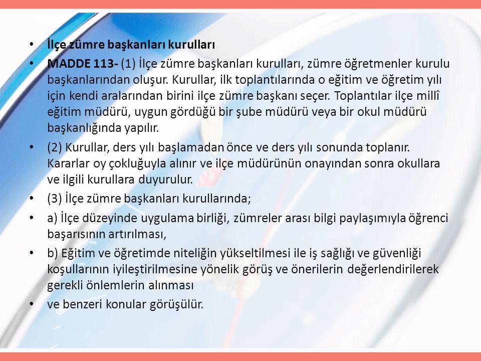 İlçe zümre başkanları kurulları MADDE 113- (1) İlçe zümre başkanları kurulları, zümre öğretmenler kurulu başkanlarından oluşur. Kurullar, ilk toplantı
