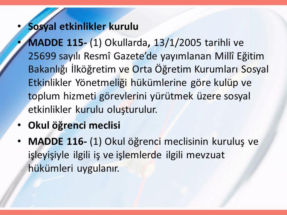 Sosyal etkinlikler kurulu MADDE 115- (1) Okullarda, 13/1/2005 tarihli ve 25699 sayılı Resmî Gazete'de yayımlanan Millî Eğitim Bakanlığı İlköğretim ve Orta Öğretim Kurumları Sosyal Etkinlikler Yönetmeliği hükümlerine göre kulüp ve toplum hizmeti görevlerini yürütmek üzere sosyal etkinlikler kurulu oluşturulur.