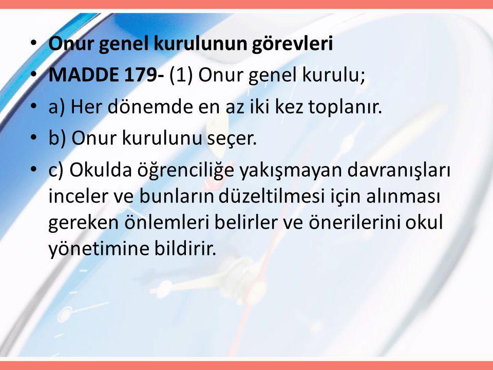 Onur genel kurulunun görevleri MADDE 179- (1) Onur genel kurulu; a) Her dönemde en az iki kez toplanır. b) Onur kurulunu seçer. c) Okulda öğrenciliğe