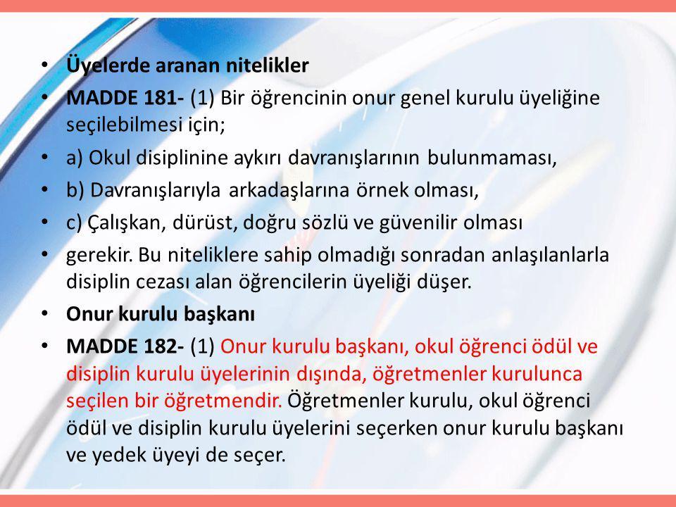 Üyelerde aranan nitelikler MADDE 181- (1) Bir öğrencinin onur genel kurulu üyeliğine seçilebilmesi için; a) Okul disiplinine aykırı davranışlarının bu