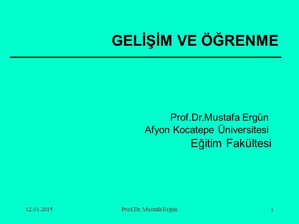 12.01.2015Prof.Dr. Mustafa Ergün1 GELİŞİM VE ÖĞRENME Prof.Dr.Mustafa Ergün Afyon Kocatepe Üniversitesi Eğitim Fakültesi