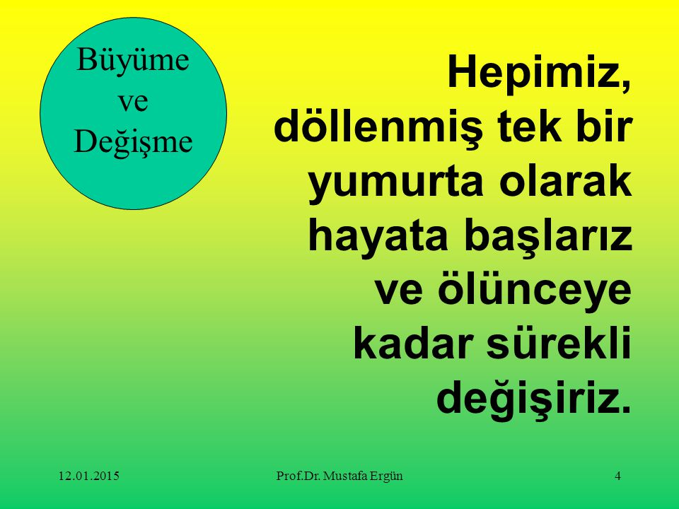 12.01.2015Prof.Dr. Mustafa Ergün4 Büyüme ve Değişme Hepimiz, döllenmiş tek bir yumurta olarak hayata başlarız ve ölünceye kadar sürekli değişiriz.
